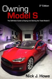 Owning Model S - The Definitive Guide for Buying and Owning the Tesla Model S ebook by Nick Howe