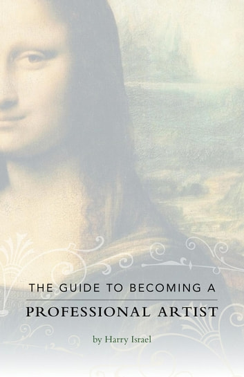 The Guide to Becoming a Professional Artist ebook by Harry Israel