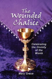 The Wounded Chalice - Celebrating the Divinity of the Womb ebook by Mary Grace