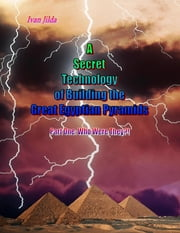 ebook A Secret Technology of Building the Great Egyptian Pyramids - Part One: Who Were They?! de Ivan Jilda
