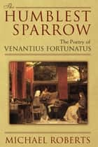 The Humblest Sparrow - The Poetry of Venantius Fortunatus ebook by Michael Roberts