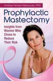 Prophylactic Mastectomy: Insights from Women who Chose to Reduce Their Risk ebook by Andrea Patenaude