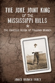Juke Joint King of the Mississippi Hills, The - The Raucous Reign of Tillman Branch ebook by Janice Branch Tracy