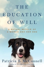 The Education of Will - A Mutual Memoir of a Woman and Her Dog ebook by Patricia B. McConnell