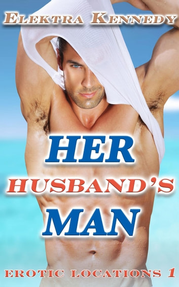 Her Husband's Man - Erotic Locations, #1 ebook by Elektra Kennedy