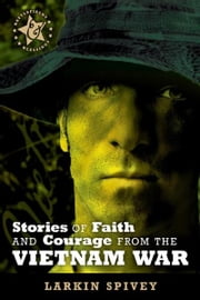 Stories of Faith and Courage from the Vietnam War ebook by Larkin Spivey