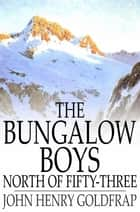 The Bungalow Boys North of Fifty-Three ebook by John Henry Goldfrap