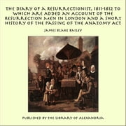 The Diary of a Resurrectionist, 1811-1812 to Which are Added an Account of the Resurrection Men in London and a Short History of the Passing of the Anatomy Act ebook by James Blake Bailey