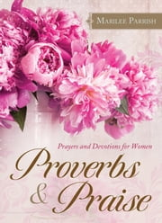 Proverbs & Praise - Prayers and Devotions for Women ebook by MariLee Parrish