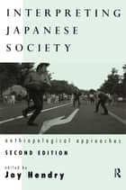 Interpreting Japanese Society - Anthropological Approaches ebook by Joy Hendry
