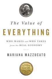 The Value of Everything - Who Makes and Who Takes from the Real Economy ebook by Mariana Mazzucato