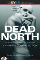 Dead North: Canadian Zombie Fiction - The Exile Book of Anthology Series, Number Eight ebook by Silvia Moreno-Garcia