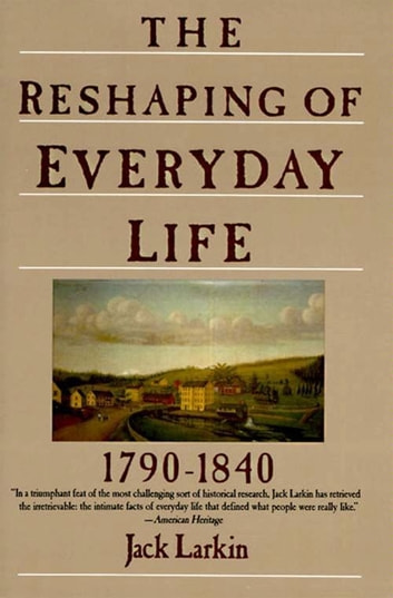 The Reshaping of Everyday Life - 1790-1840 ebook by Jack Larkin