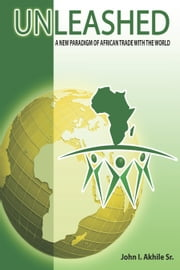 Unleashed - A New Paradigm of African Trade with the World ebook by JohnI. Akhile