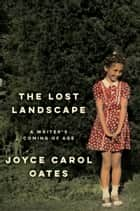 The Lost Landscape - A Writer's Coming of Age ebook by Joyce Carol Oates
