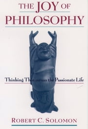 The Joy of Philosophy - Thinking Thin versus the Passionate Life ebook by Robert C. Solomon