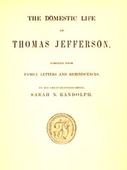 The Domestic Life of Thomas Jefferson - Compiled from Family Letters and Reminiscences, by His Great-granddaughter, Sarah N. Randolph ebook by Sarah N. Randolph