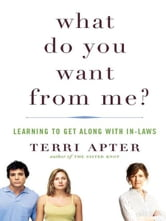 What Do You Want from Me?: Learning to Get Along with In-Laws ebook by Terri Apter
