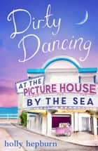 Dirty Dancing at the Picture House by the Sea - Part Three ebook by Holly Hepburn