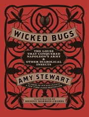 Wicked Bugs - The Louse That Conquered Napoleon's Army & Other Diabolical Insects ebook by Amy Stewart