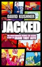 Jacked: The unauthorized behind-the-scenes story of Grand Theft Auto ebook by David Kushner