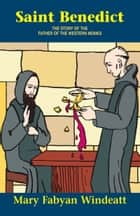 Saint Benedict - The Story of the Father of the Western Monks ebook by Mary Fabyan Windeatt