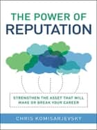 The Power of Reputation - Strengthen the Asset That Will Make or Break Your Career ebook by