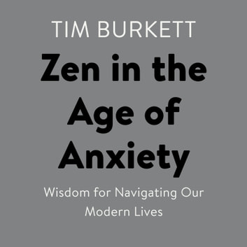 Zen in the Age of Anxiety - Wisdom for Navigating Our Modern Lives audiobook by Tim Burkett