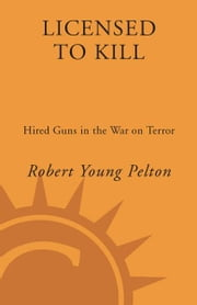 Licensed to Kill - Privatizing the War on Terror ebook by Robert Young Pelton