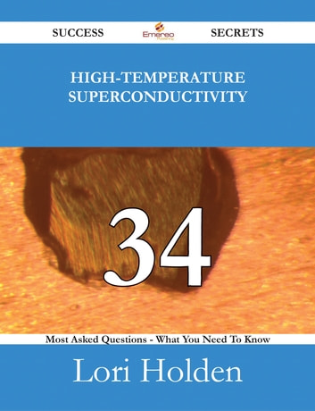 High-Temperature Superconductivity 34 Success Secrets - 34 Most Asked Questions On High-Temperature Superconductivity - What You Need To Know ebook by Lori Holden