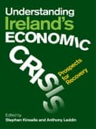 Understanding Ireland's Economic Crisis: Prospects For Recovery ebook by Stephen Kinsella & Anthony Leddin