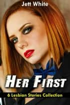 Her First: 6 Lesbian Stories Collection ebook by Jett White