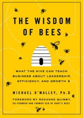The Wisdom of Bees - What the Hive Can Teach Business about Leadership, Efficiency, and Growth ebook by Michael O'Malley