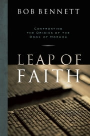 Leap of Faith: Confronting the Origins of the Book of Mormon ebook by Bob Bennett