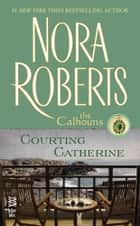 Courting Catherine - The Calhouns ebook by Nora Roberts