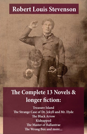 The Complete 13 Novels & longer fiction: Treasure Island, The Strange Case of Dr. Jekyll and Mr. Hyde, The Black Arrow, Kidnapped, The Master of Ballantrae, The Wrong Box and more... ebook by Robert Louis Stevenson
