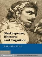 Shakespeare, Rhetoric and Cognition ebook by Raphael Lyne
