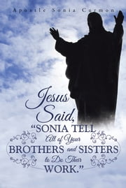 "Jesus Said, ""Sonia Tell All of Your Brothers and Sisters to Do Their Work."" ebook by Apostle Sonia Curmon"