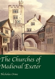The Churches of Medieval Exeter ebook by Nicholas Orme