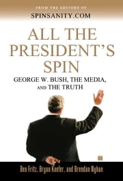 All the President's Spin - George W. Bush, the Media, and the Truth ebook by Ben Fritz,Bryan Keefer,Brendan Nyhan