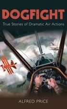 Dogfight - True Stories of Dramatic Air Action ebook by Alfred Price