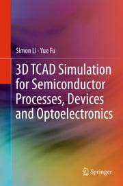 3D TCAD Simulation for Semiconductor Processes, Devices and Optoelectronics ebook by Simon Li,Yue Fu