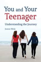 You and Your Teenager - Understanding the Journey ebook by Jeanne Meijs