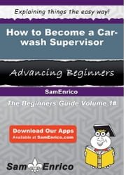 How to Become a Car-wash Supervisor - How to Become a Car-wash Supervisor ebook by Jonelle Reno
