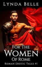 For The Women Of Rome - Roman Erotic Tales, #1 ebook by Lynda Belle