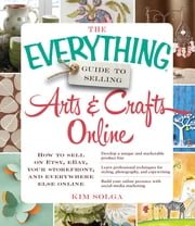 The Everything Guide to Selling Arts & Crafts Online - How to sell on Etsy, eBay, your storefront, and everywhere else online ebook by Kim Solga