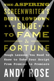 The Aspiring Screenwriter's Dirty Lowdown Guide to Fame and Fortune - Tough Lessons You Need to Know to Take Your Script from Premise to Premiere ebook by Andy Rose