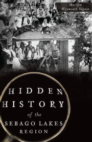 Hidden History of the Sebago Lakes Region ebook by Marilyn Weymouth Seguin