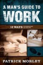 A Man's Guide to Work - 12 Ways to Honor God on the Job ebook by Patrick Morley