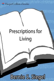Prescriptions for Living - Inspirational Lessons for a Joyful, Loving Life ebook by Bernie S. Siegel